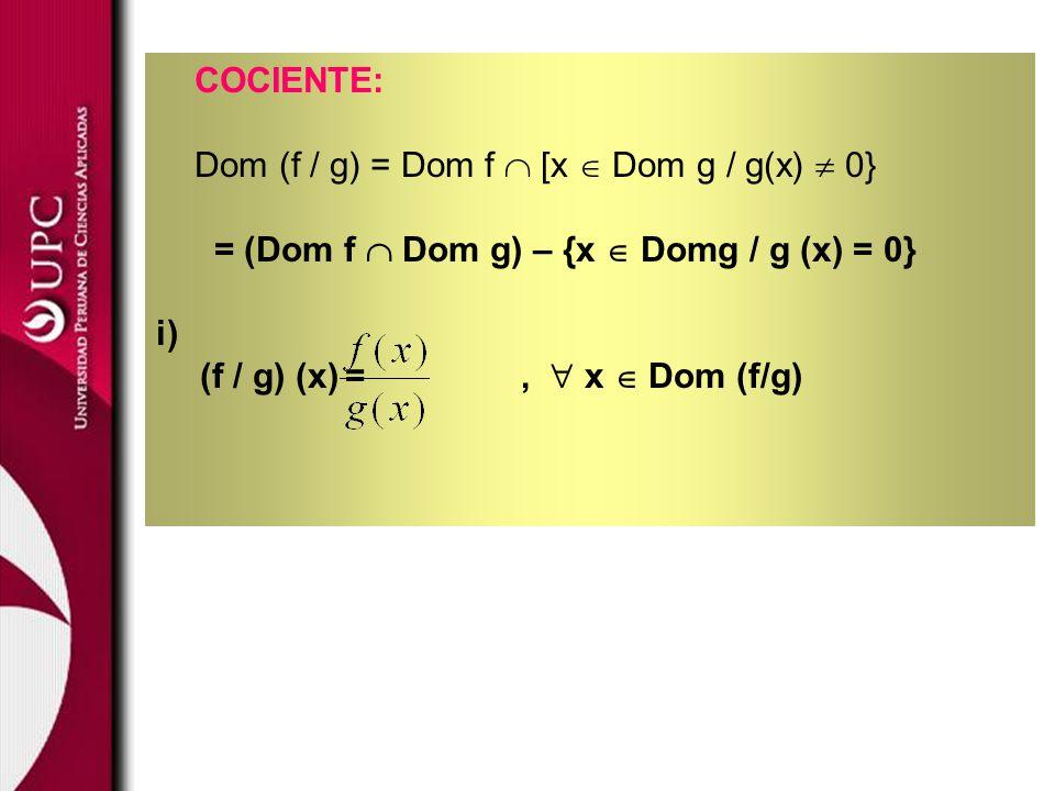 COCIENTE: Dom (f / g) = Dom f  [x  Dom g / g(x)  0} = (Dom f  Dom g) – {x  Domg / g (x) = 0}